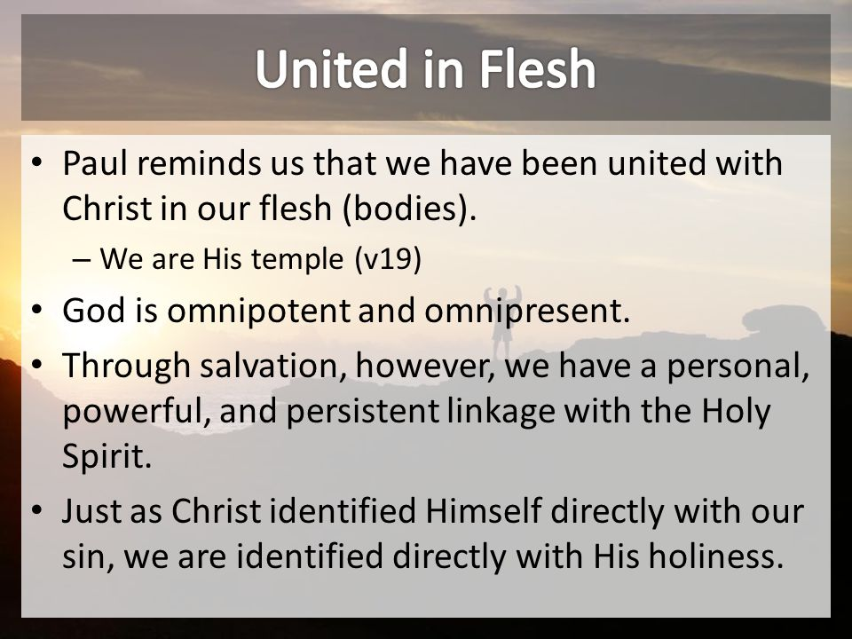 Paul reminds us that we have been united with Christ in our flesh (bodies).