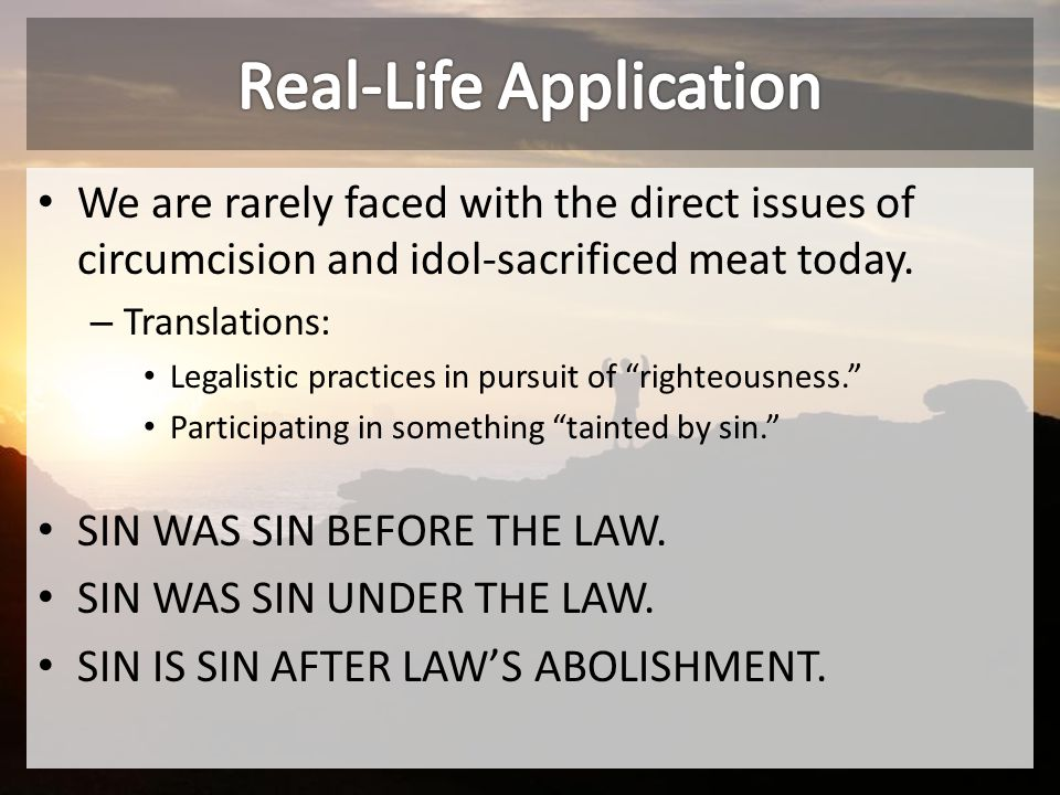 We are rarely faced with the direct issues of circumcision and idol-sacrificed meat today.