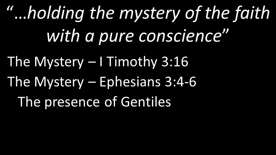 …holding the mystery of the faith with a pure conscience The Mystery – I Timothy 3:16 The Mystery – Ephesians 3:4-6 The presence of Gentiles