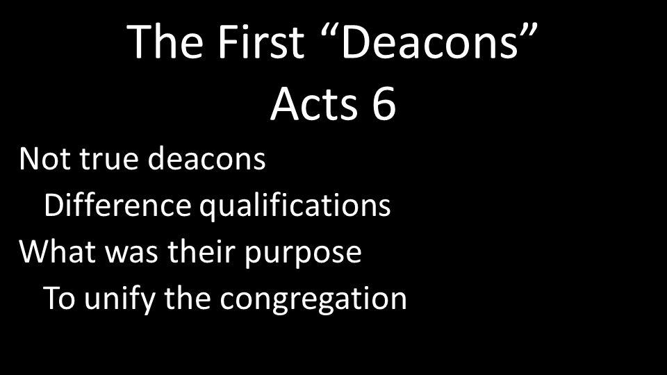 The First Deacons Acts 6 Not true deacons Difference qualifications What was their purpose To unify the congregation