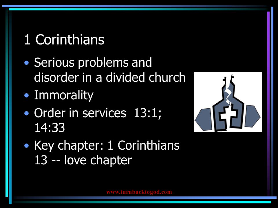 1 Corinthians Serious problems and disorder in a divided church Immorality Order in services 13:1; 14:33 Key chapter: 1 Corinthians 13 -- love chapter