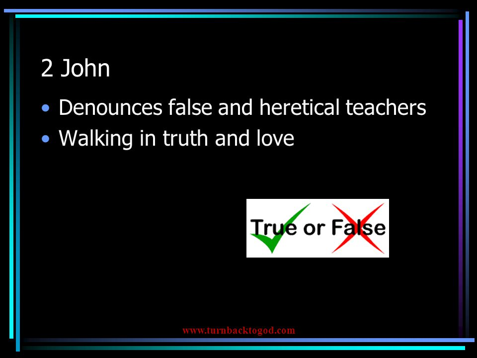 2 John Denounces false and heretical teachers Walking in truth and love www.turnbacktogod.com