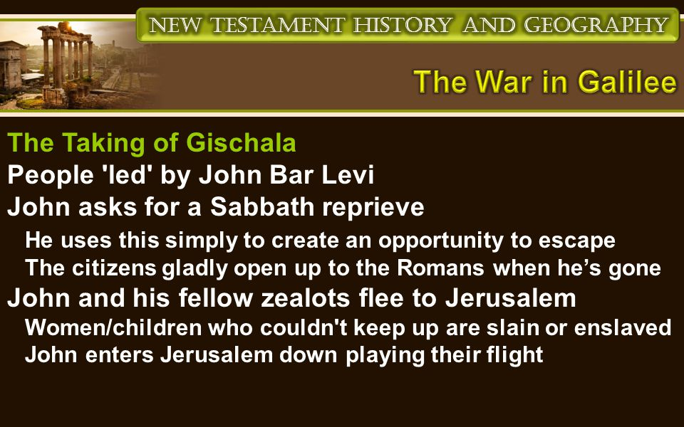 The Taking of Gischala People led by John Bar Levi John asks for a Sabbath reprieve He uses this simply to create an opportunity to escape The citizens gladly open up to the Romans when he's gone John and his fellow zealots flee to Jerusalem Women/children who couldn t keep up are slain or enslaved John enters Jerusalem down playing their flight