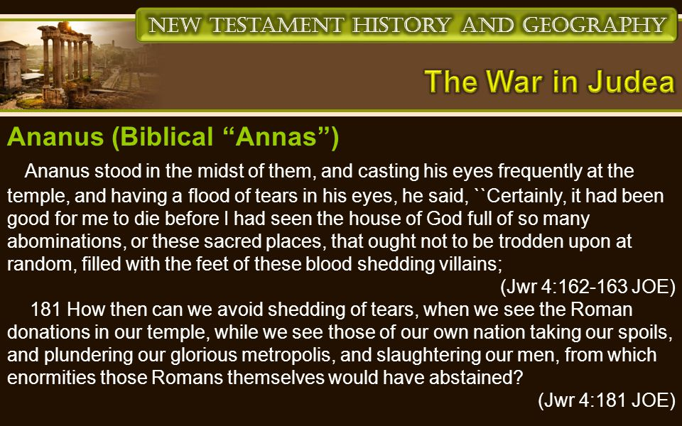 Ananus (Biblical Annas ) Ananus stood in the midst of them, and casting his eyes frequently at the temple, and having a flood of tears in his eyes, he said, ``Certainly, it had been good for me to die before I had seen the house of God full of so many abominations, or these sacred places, that ought not to be trodden upon at random, filled with the feet of these blood shedding villains; (Jwr 4:162-163 JOE) 181 How then can we avoid shedding of tears, when we see the Roman donations in our temple, while we see those of our own nation taking our spoils, and plundering our glorious metropolis, and slaughtering our men, from which enormities those Romans themselves would have abstained.