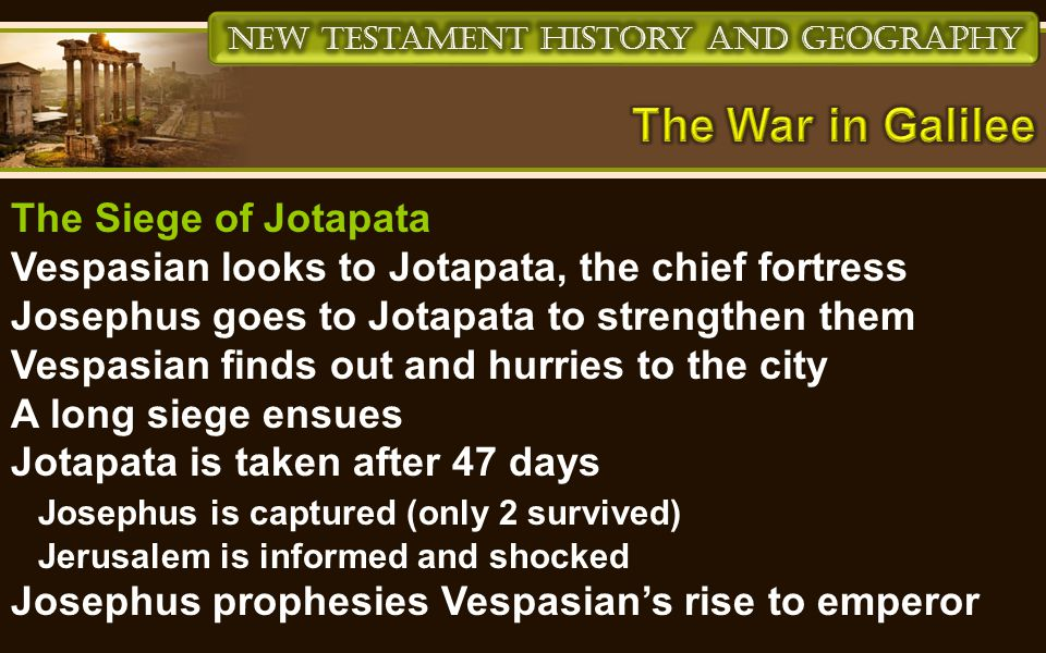 The Siege of Jotapata Vespasian looks to Jotapata, the chief fortress Josephus goes to Jotapata to strengthen them Vespasian finds out and hurries to the city A long siege ensues Jotapata is taken after 47 days Josephus is captured (only 2 survived) Jerusalem is informed and shocked Josephus prophesies Vespasian's rise to emperor