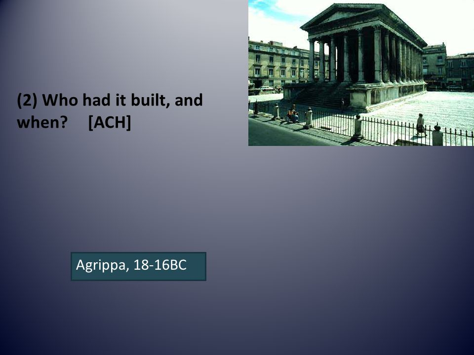 (2) Who had it built, and when [ACH] Agrippa, 18-16BC