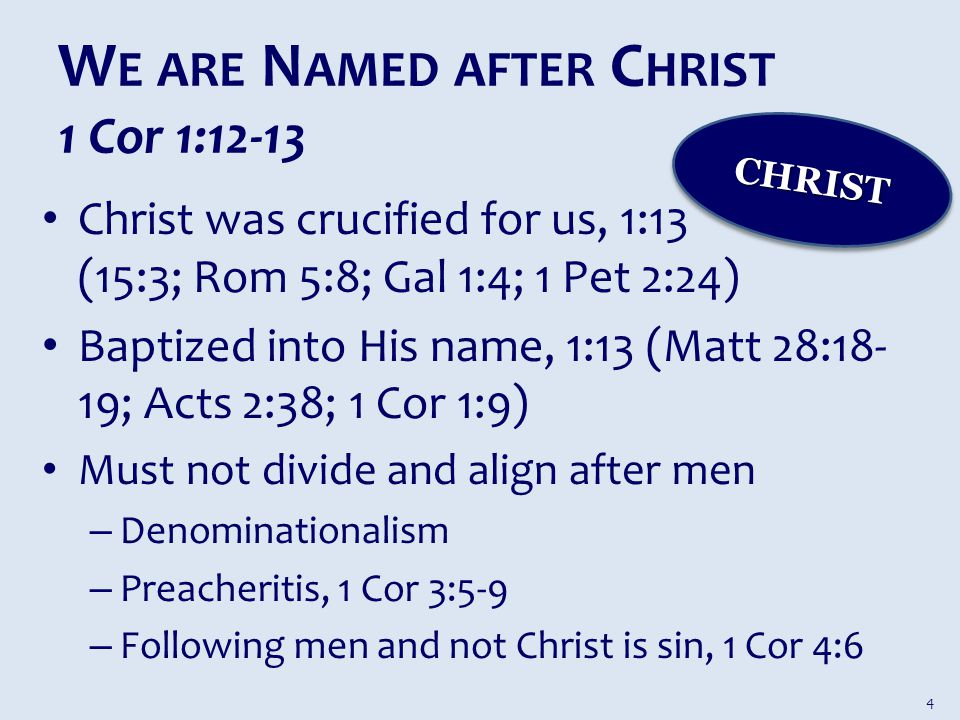 W E ARE N AMED AFTER C HRIST 1 Cor 1:12-13 Christ was crucified for us, 1:13 (15:3; Rom 5:8; Gal 1:4; 1 Pet 2:24) Baptized into His name, 1:13 (Matt 28:18- 19; Acts 2:38; 1 Cor 1:9) Must not divide and align after men – Denominationalism – Preacheritis, 1 Cor 3:5-9 – Following men and not Christ is sin, 1 Cor 4:6 CHRISTCHRIST 4