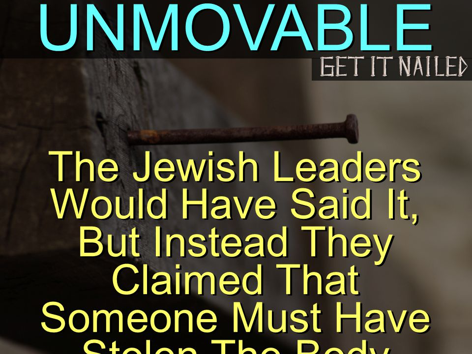 UNMOVABLE The Jewish Leaders Would Have Said It, But Instead They Claimed That Someone Must Have Stolen The Body