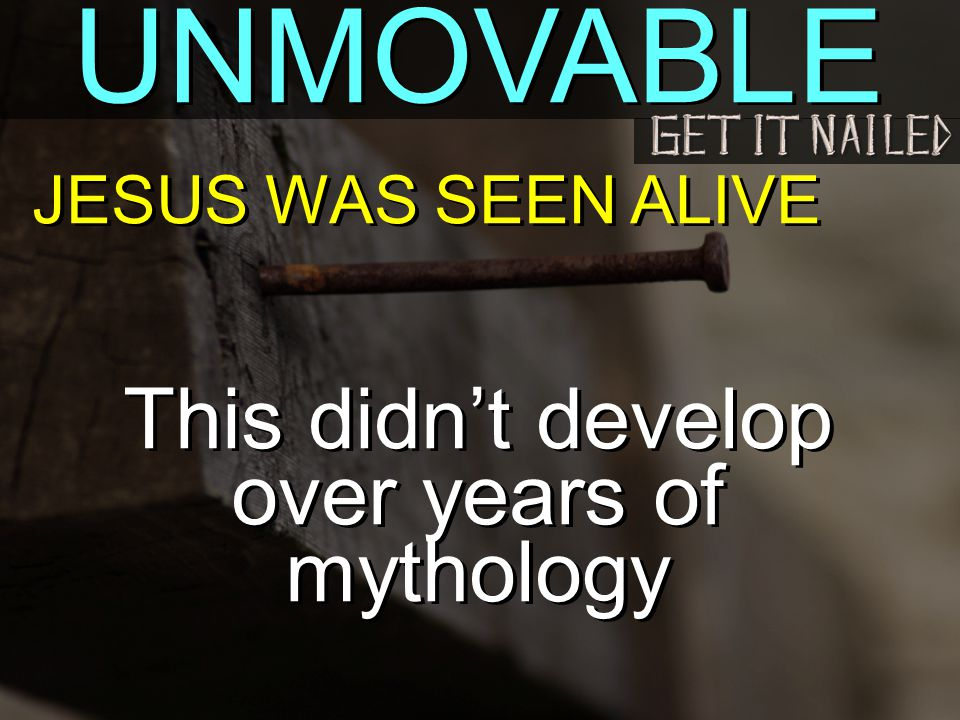 UNMOVABLE JESUS WAS SEEN ALIVE This didn't develop over years of mythology