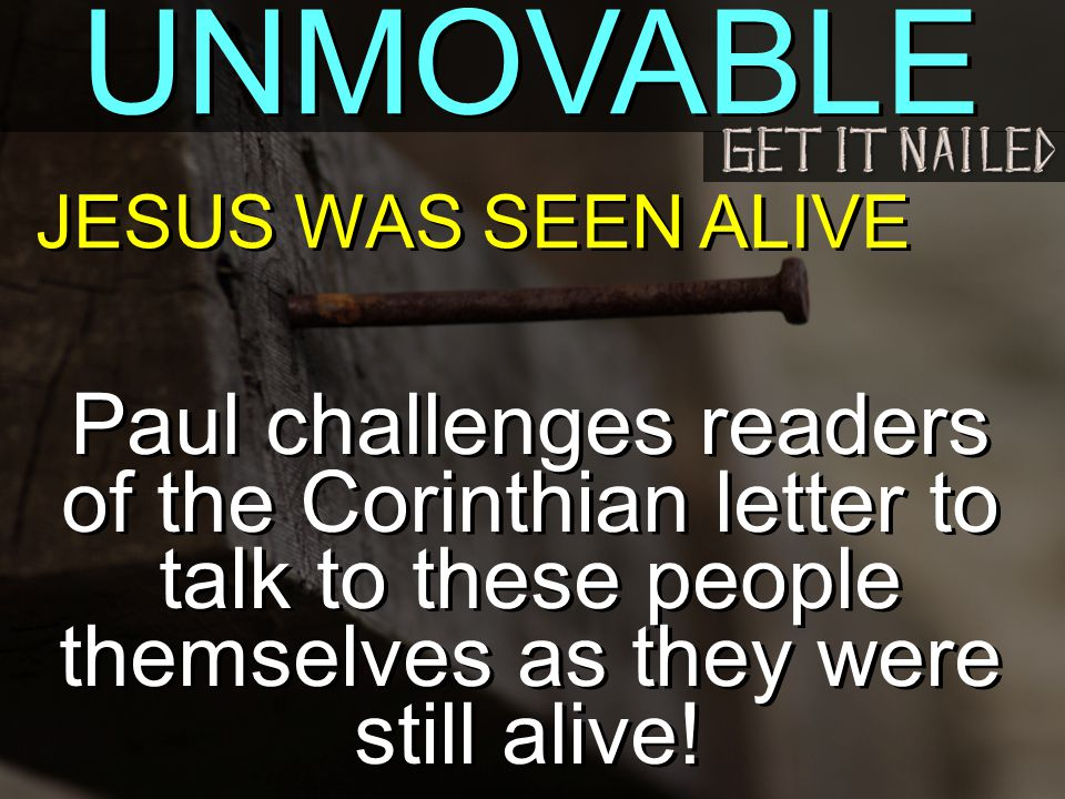 UNMOVABLE JESUS WAS SEEN ALIVE Paul challenges readers of the Corinthian letter to talk to these people themselves as they were still alive!