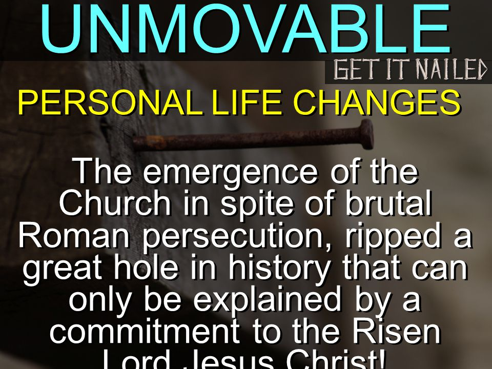UNMOVABLE The emergence of the Church in spite of brutal Roman persecution, ripped a great hole in history that can only be explained by a commitment to the Risen Lord Jesus Christ.