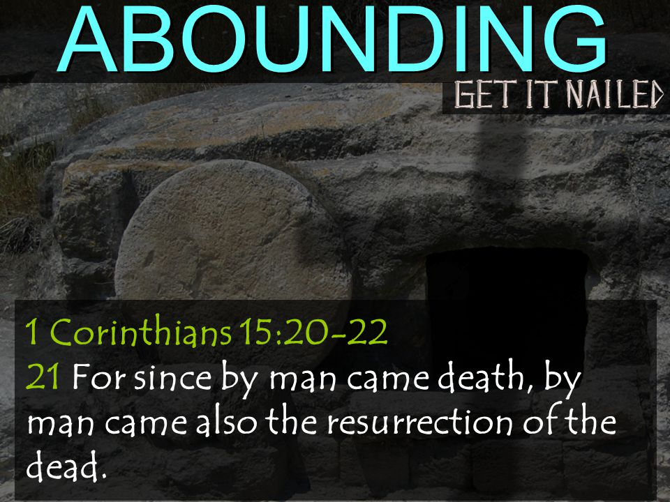 ABOUNDING 1 Corinthians 15:20-22 21 For since by man came death, by man came also the resurrection of the dead.