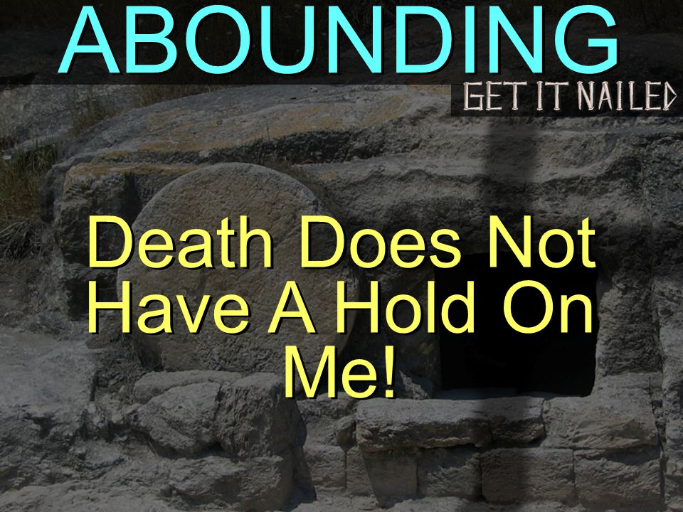ABOUNDING Death Does Not Have A Hold On Me!