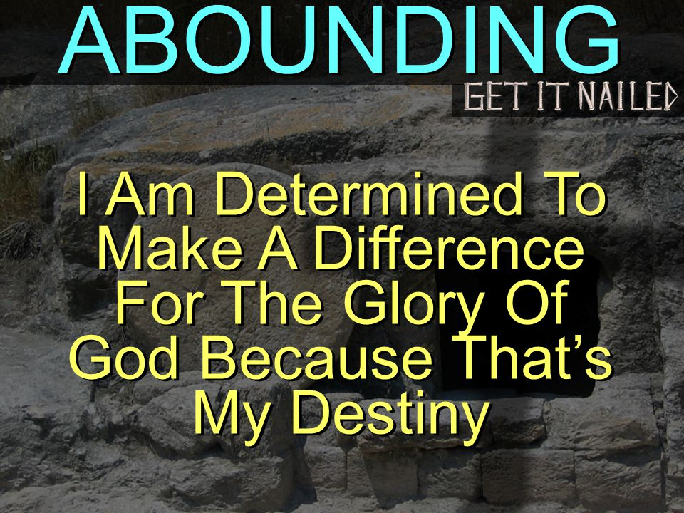 ABOUNDING I Am Determined To Make A Difference For The Glory Of God Because That's My Destiny