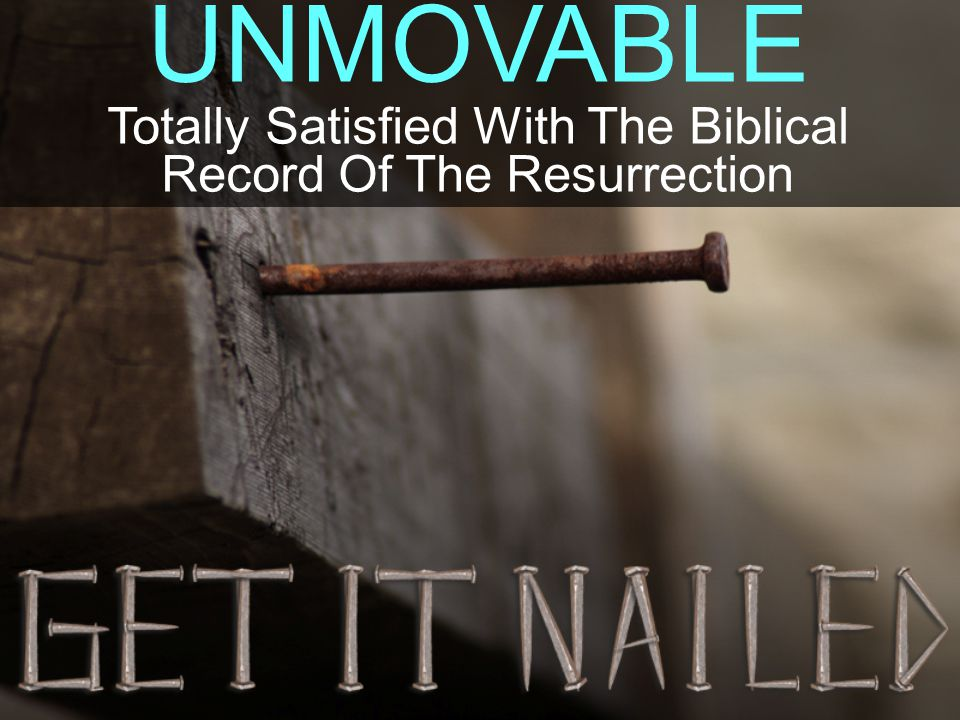 UNMOVABLE Totally Satisfied With The Biblical Record Of The Resurrection