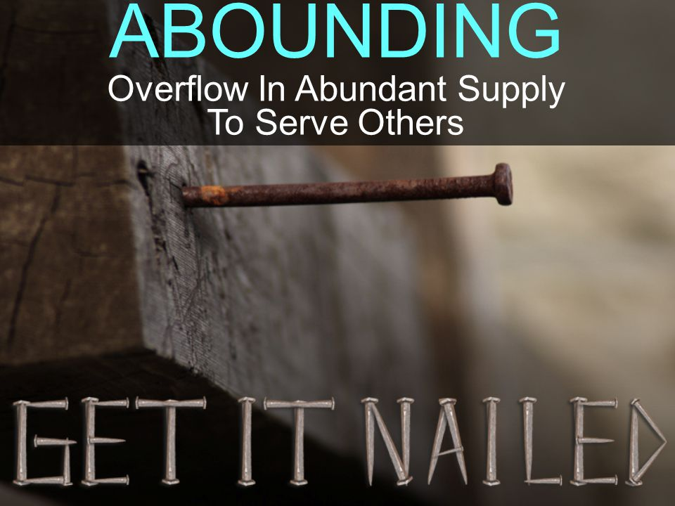 ABOUNDING Overflow In Abundant Supply To Serve Others