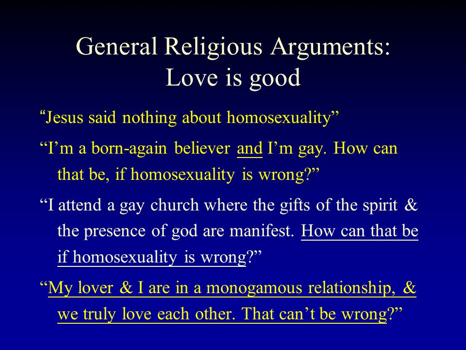 General Religious Arguments: Love is good Jesus said nothing about homosexuality I'm a born-again believer and I'm gay.