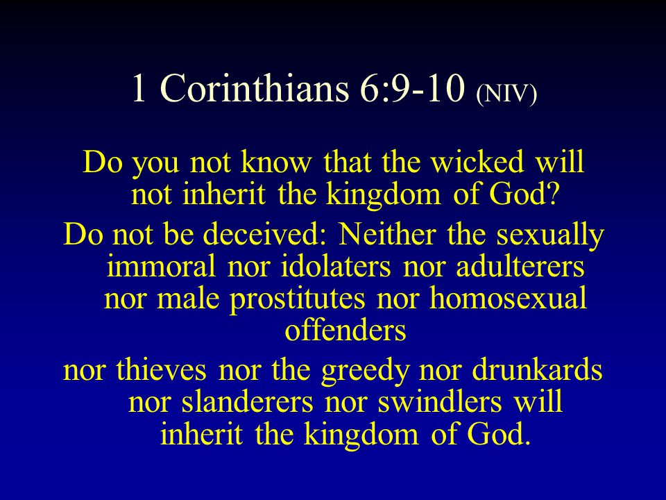 1 Corinthians 6:9-10 (NIV) Do you not know that the wicked will not inherit the kingdom of God.