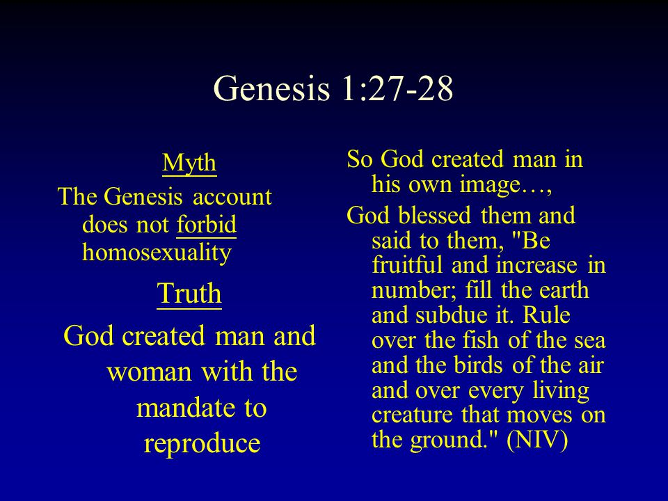 Genesis 1:27-28 Myth The Genesis account does not forbid homosexuality Truth God created man and woman with the mandate to reproduce So God created man in his own image…, God blessed them and said to them, Be fruitful and increase in number; fill the earth and subdue it.
