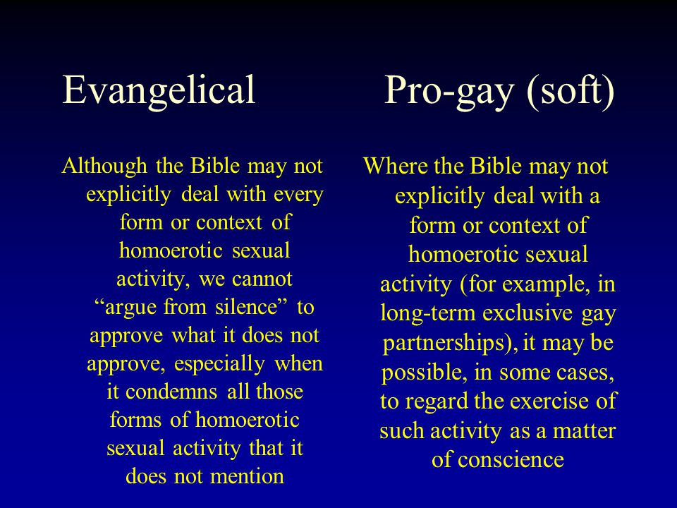 Evangelical Pro-gay (soft) Although the Bible may not explicitly deal with every form or context of homoerotic sexual activity, we cannot argue from silence to approve what it does not approve, especially when it condemns all those forms of homoerotic sexual activity that it does not mention Where the Bible may not explicitly deal with a form or context of homoerotic sexual activity (for example, in long-term exclusive gay partnerships), it may be possible, in some cases, to regard the exercise of such activity as a matter of conscience