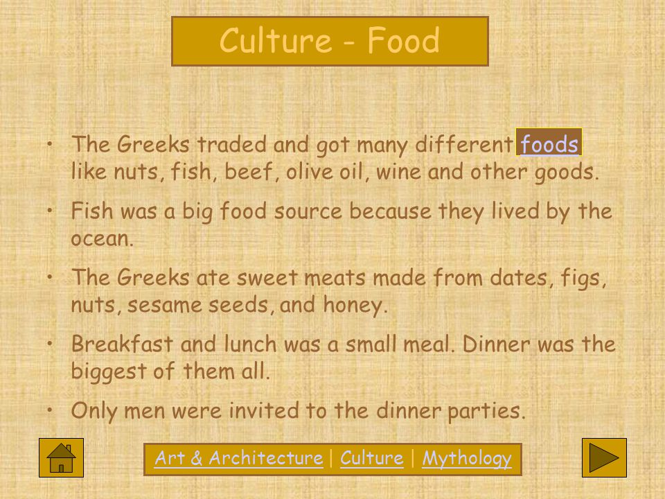 CultureCulture - Food The Greeks traded and got many different foods like nuts, fish, beef, olive oil, wine and other goods.foods Fish was a big food