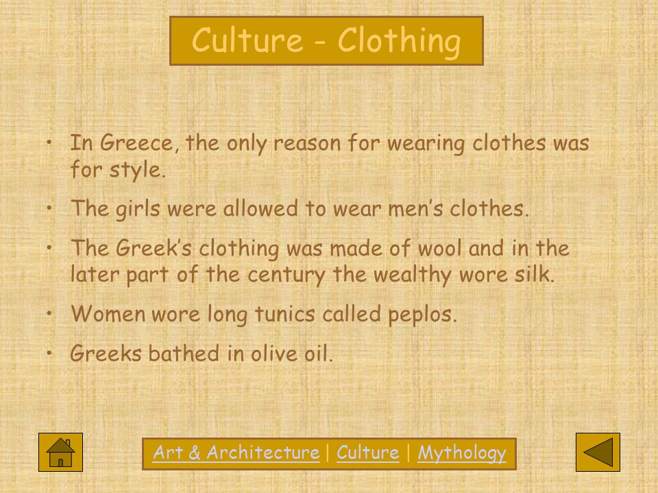 Culture In Greece, the only reason for wearing clothes was for style. The girls were allowed to wear men's clothes. The Greek's clothing was made of w