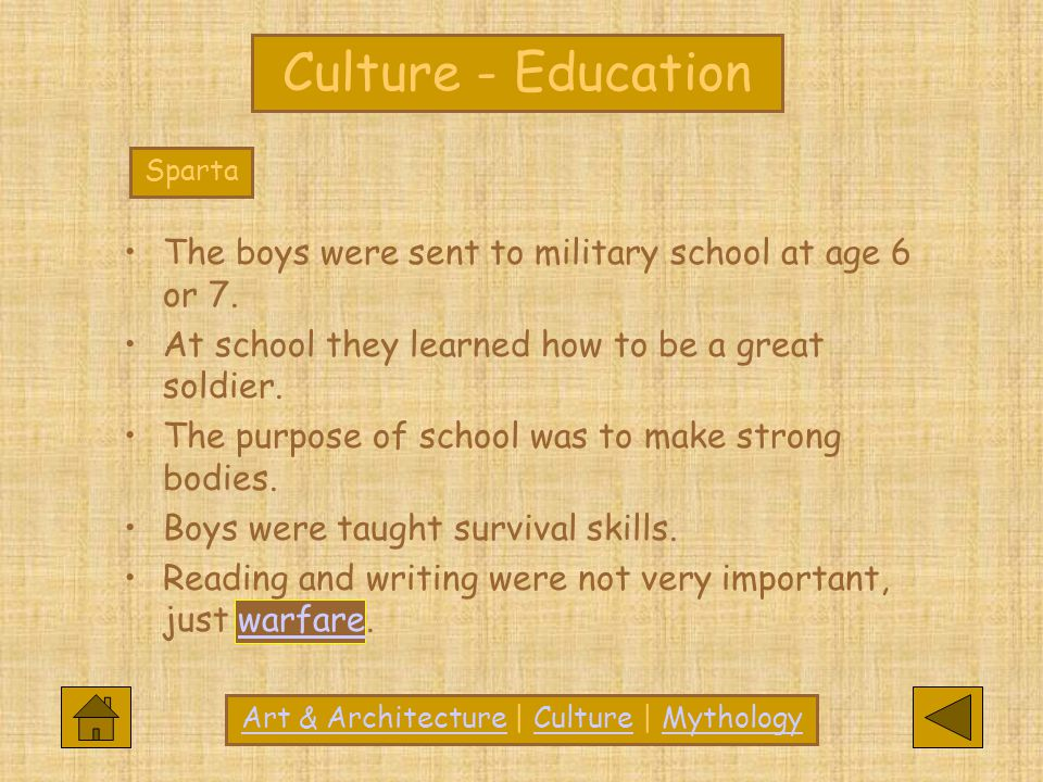 Culture - Education Sparta The boys were sent to military school at age 6 or 7. At school they learned how to be a great soldier. The purpose of schoo