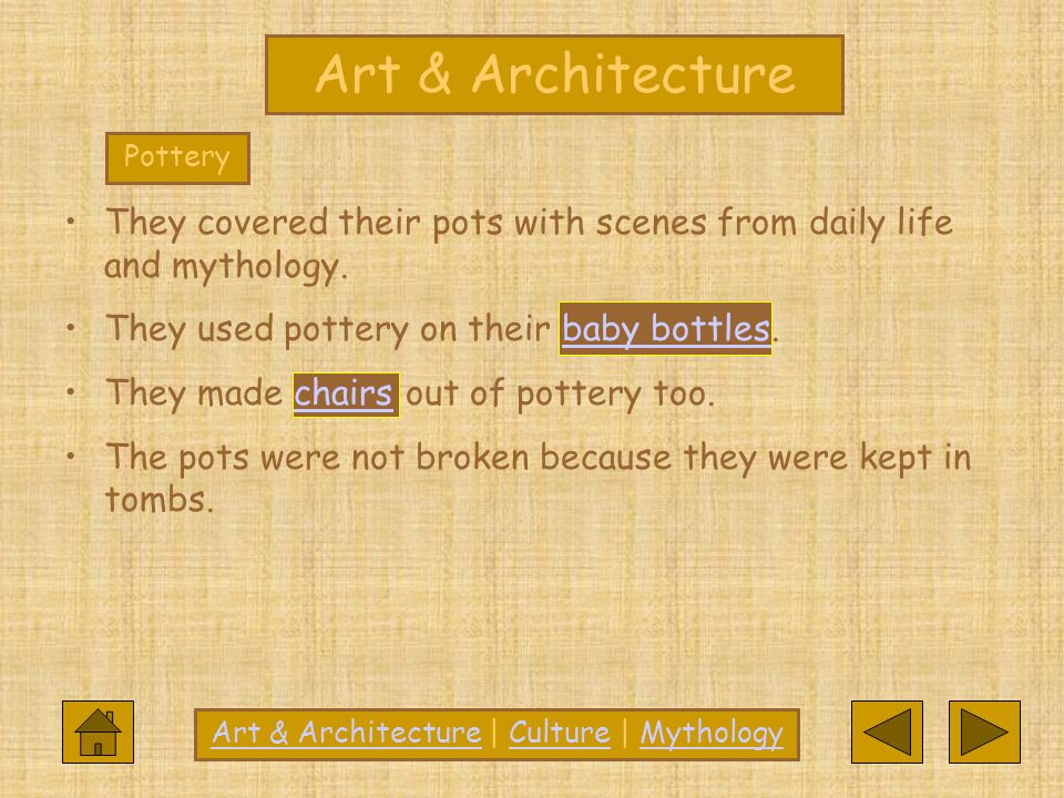 They covered their pots with scenes from daily life and mythology. They used pottery on their baby bottles.baby bottles They made chairs out of potter