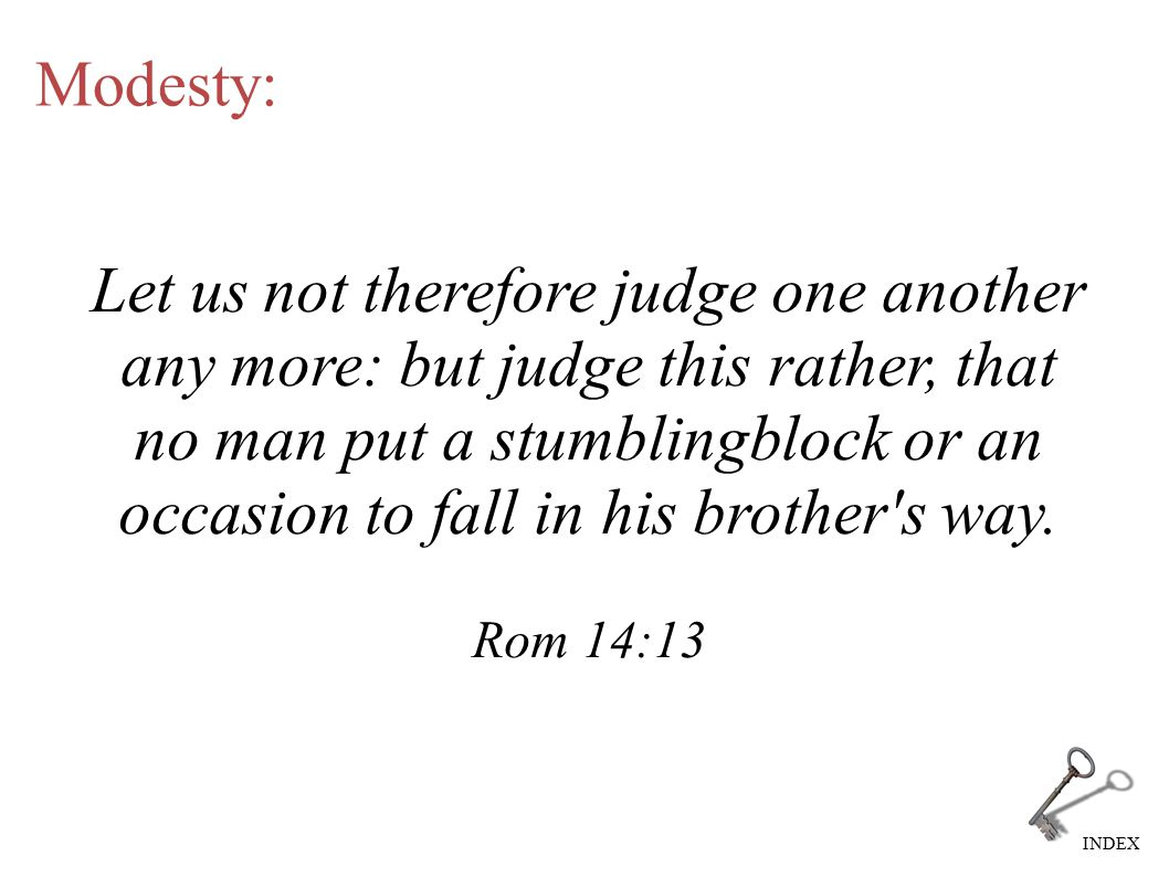 INDEX Modesty: Let us not therefore judge one another any more: but judge this rather, that no man put a stumblingblock or an occasion to fall in his