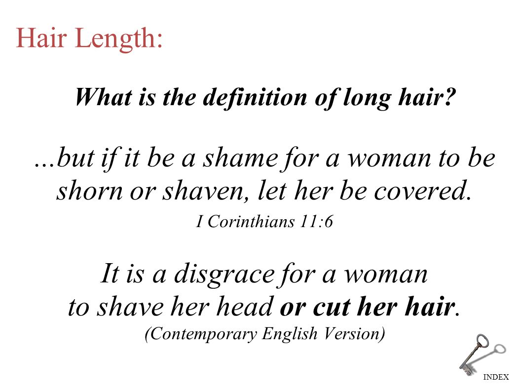 INDEX Hair Length: What is the definition of long hair?...but if it be a shame for a woman to be shorn or shaven, let her be covered. I Corinthians 11