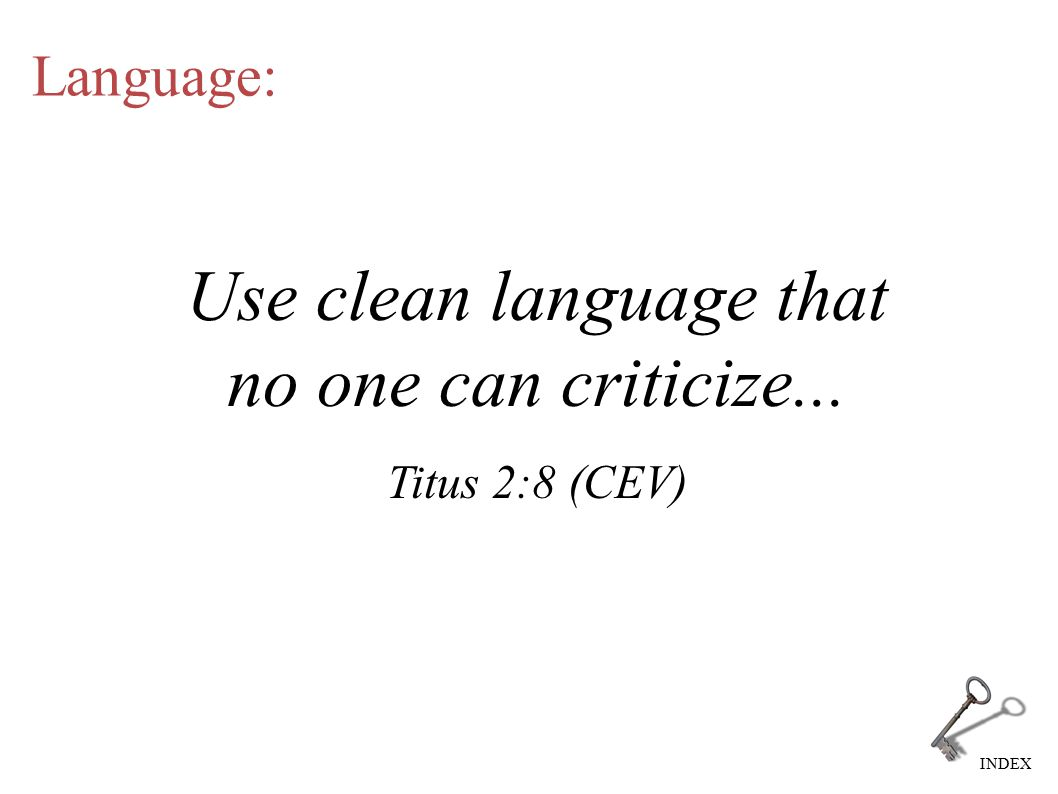 INDEX Language: Use clean language that no one can criticize... Titus 2:8 (CEV)