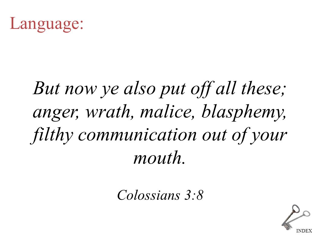 INDEX Language: But now ye also put off all these; anger, wrath, malice, blasphemy, filthy communication out of your mouth. Colossians 3:8