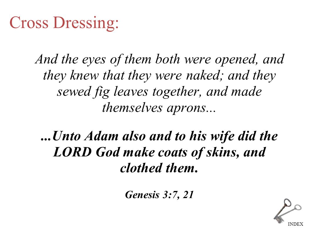 INDEX Cross Dressing: And the eyes of them both were opened, and they knew that they were naked; and they sewed fig leaves together, and made themselves aprons......Unto Adam also and to his wife did the LORD God make coats of skins, and clothed them.