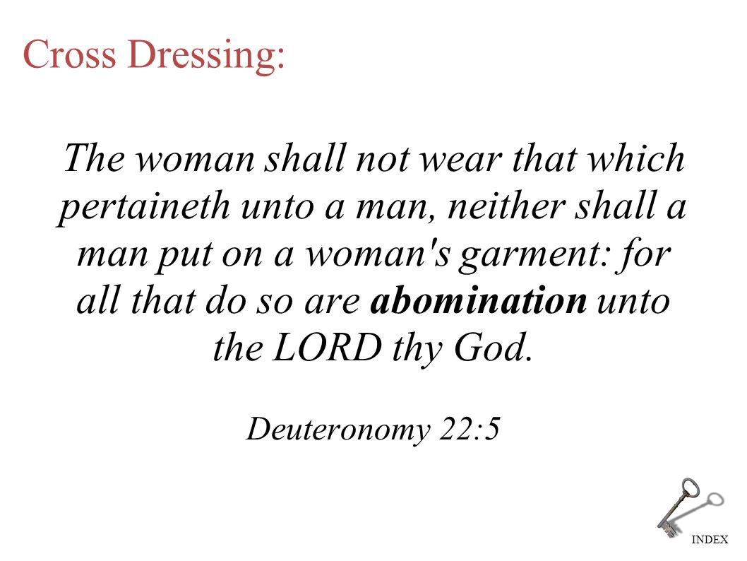 INDEX Cross Dressing: The woman shall not wear that which pertaineth unto a man, neither shall a man put on a woman s garment: for all that do so are abomination unto the LORD thy God.