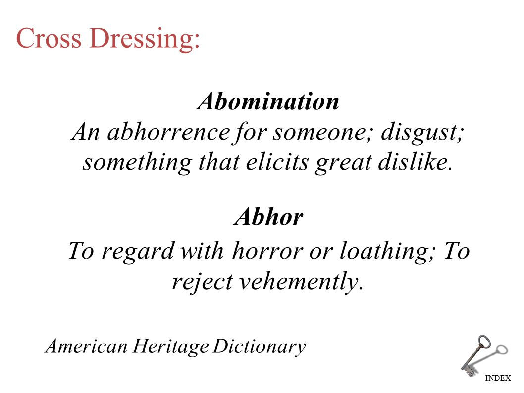 INDEX Cross Dressing: Abomination An abhorrence for someone; disgust; something that elicits great dislike. Abhor To regard with horror or loathing; T