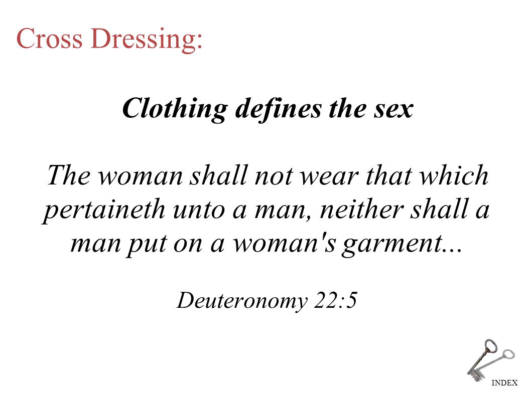 INDEX Cross Dressing: Clothing defines the sex The woman shall not wear that which pertaineth unto a man, neither shall a man put on a woman's garment
