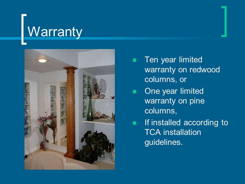 Warranty Ten year limited warranty on redwood columns, or One year limited warranty on pine columns, If installed according to TCA installation guidelines.