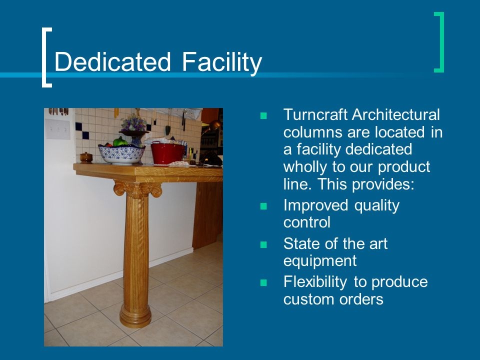 Dedicated Facility Turncraft Architectural columns are located in a facility dedicated wholly to our product line.