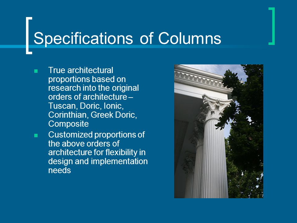 Specifications of Column Increased load bearing capacity over stock house (Colonial) columns True architectural entasis (1/3 straight cylinder, 2/3 bowed taper), optional straight taper or non- tapered styles available Column height/diameter ratio is very customizable Sizes of columns from 4 to 36 diameter, and from 3' to 30' in height