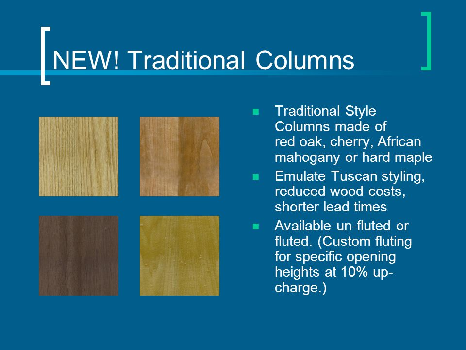 NEW! Traditional Columns Traditional Style Columns made of red oak, cherry, African mahogany or hard maple Emulate Tuscan styling, reduced wood costs,