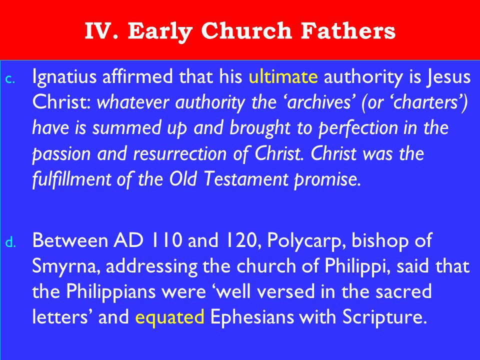 16 IV. Early Church Fathers c. Ignatius affirmed that his ultimate authority is Jesus Christ: whatever authority the 'archives' (or 'charters') have i