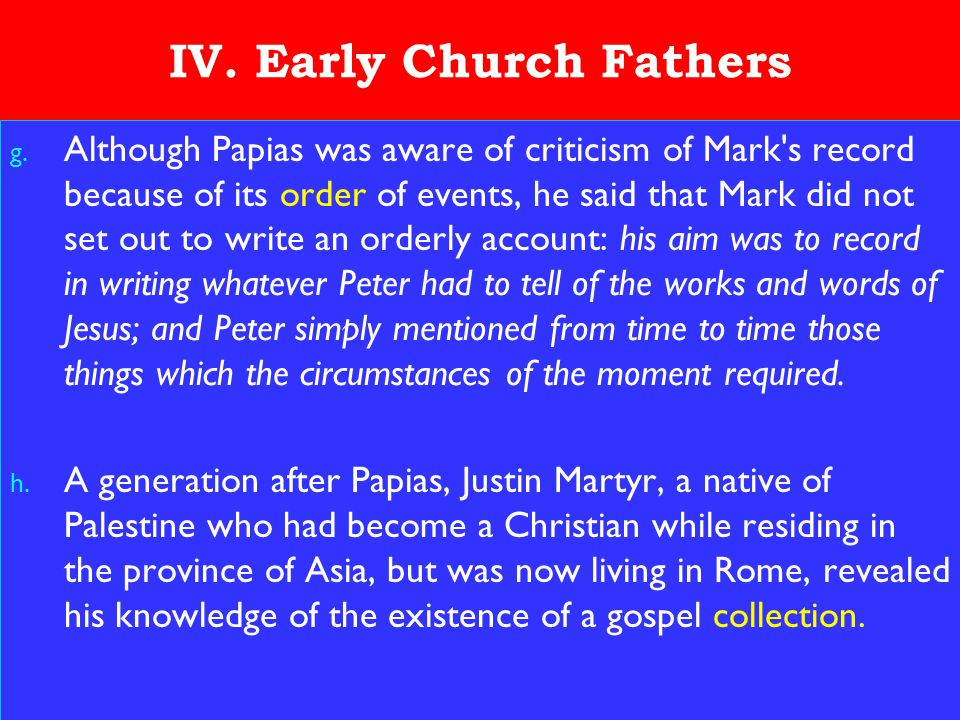 19 IV. Early Church Fathers g. Although Papias was aware of criticism of Mark's record because of its order of events, he said that Mark did not set o