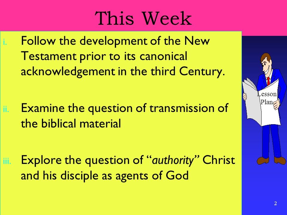 2 This Week i. Follow the development of the New Testament prior to its canonical acknowledgement in the third Century. ii. Examine the question of tr