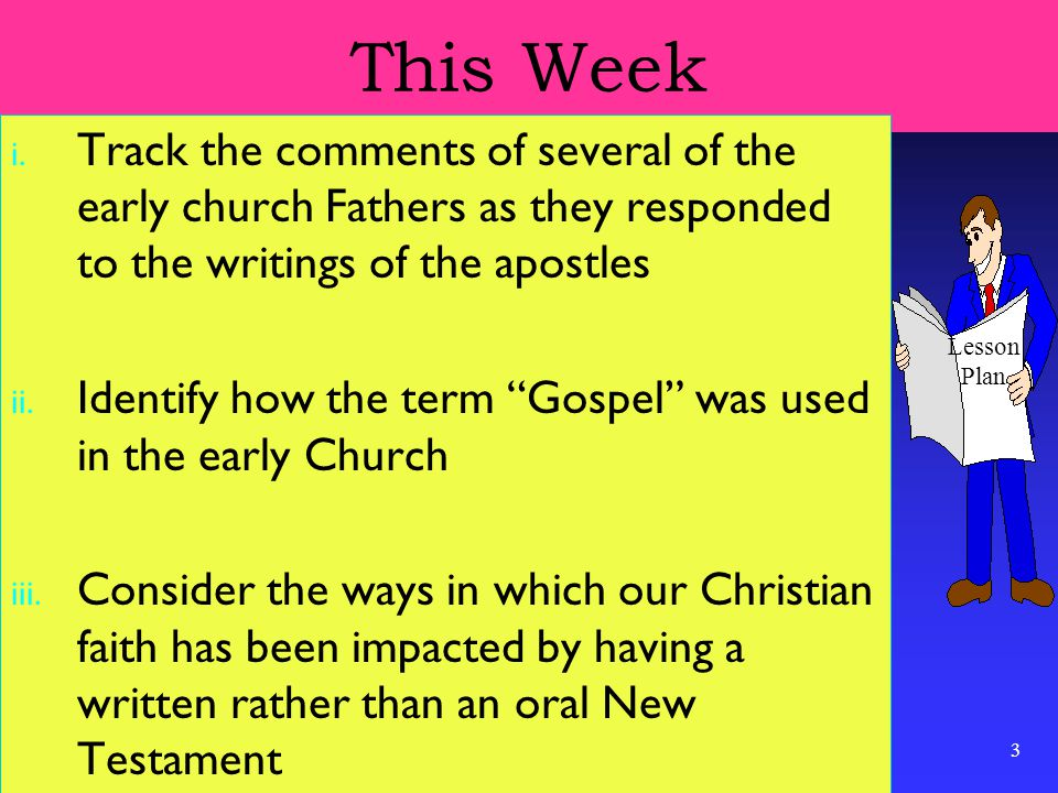 """3 This Week i. Track the comments of several of the early church Fathers as they responded to the writings of the apostles ii. Identify how the term """""""