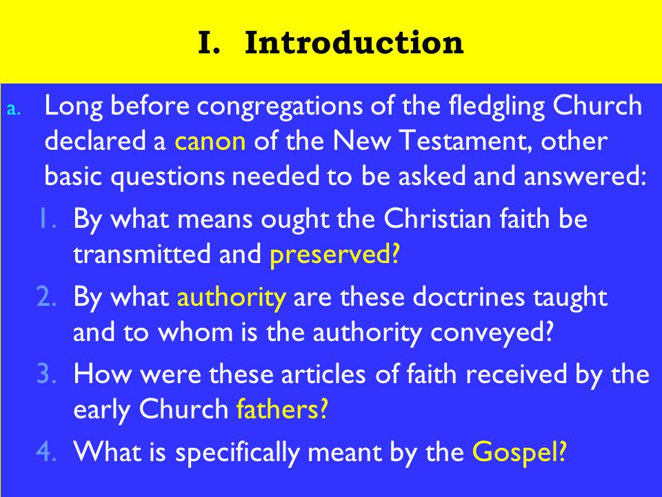 4 I. Introduction a. Long before congregations of the fledgling Church declared a canon of the New Testament, other basic questions needed to be asked