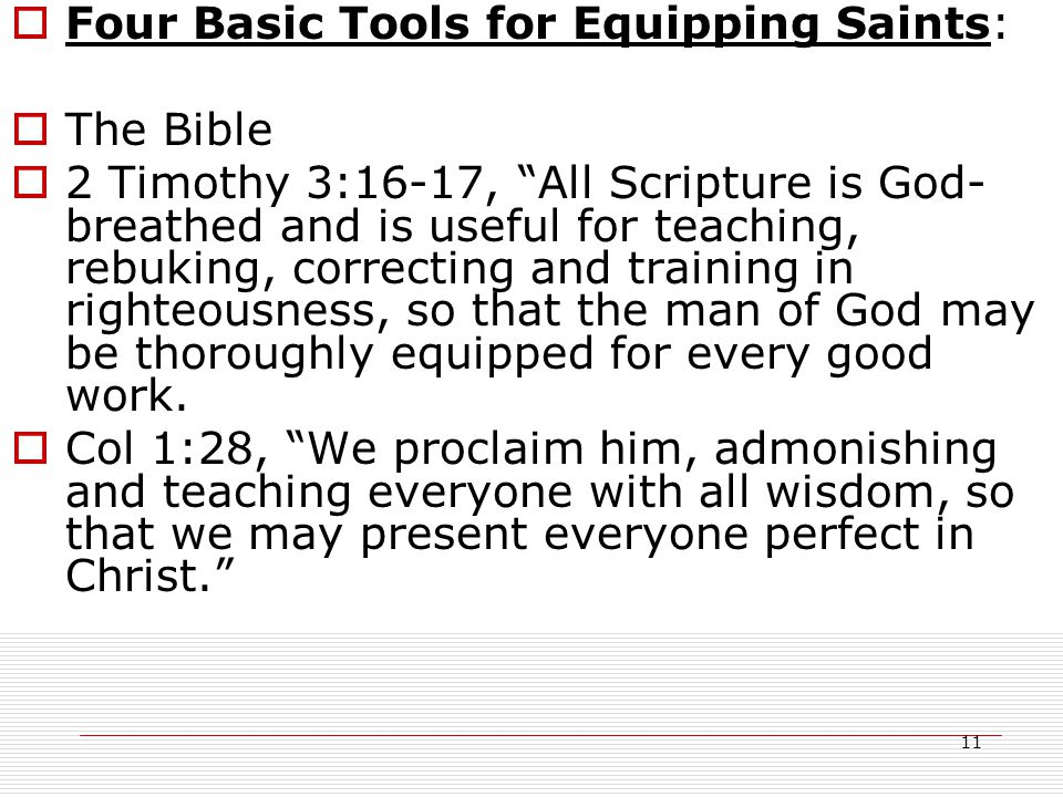 11  Four Basic Tools for Equipping Saints:  The Bible  2 Timothy 3:16-17, All Scripture is God- breathed and is useful for teaching, rebuking, correcting and training in righteousness, so that the man of God may be thoroughly equipped for every good work.