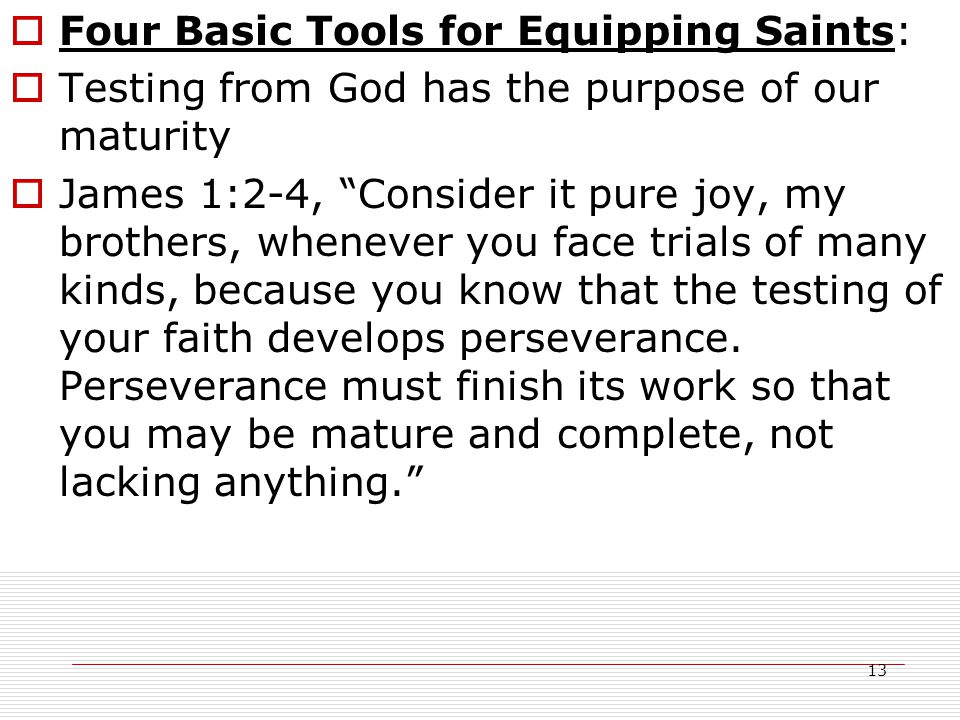 13  Four Basic Tools for Equipping Saints:  Testing from God has the purpose of our maturity  James 1:2-4, Consider it pure joy, my brothers, whenever you face trials of many kinds, because you know that the testing of your faith develops perseverance.