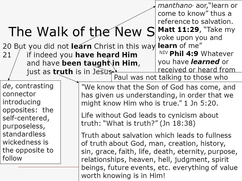 21 The Walk of the New Self 20 But you did not learn Christ in this way, 21 if indeed you have heard Him and have been taught in Him, just as truth is in Jesus, manthano, aor, learn or come to know thus a reference to salvation.