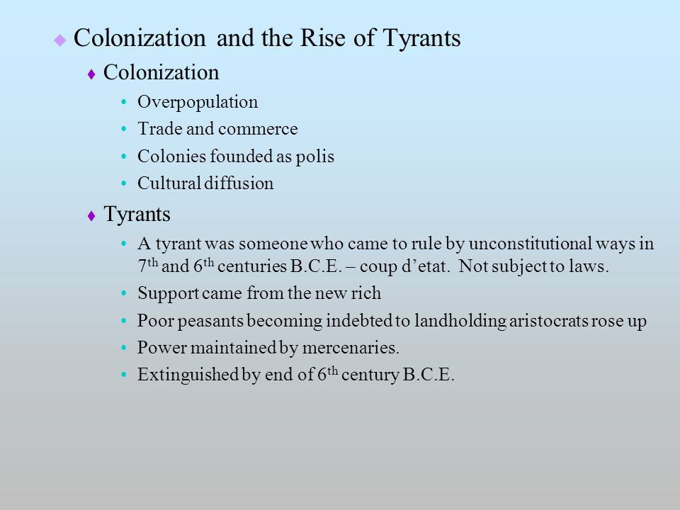  Colonization and the Rise of Tyrants  Colonization Overpopulation Trade and commerce Colonies founded as polis Cultural diffusion  Tyrants A tyrant was someone who came to rule by unconstitutional ways in 7 th and 6 th centuries B.C.E.