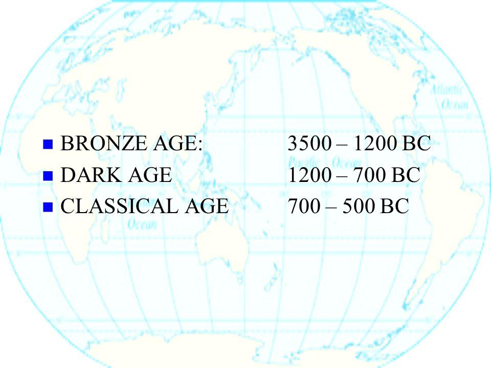 BRONZE AGE:3500 – 1200 BC DARK AGE1200 – 700 BC CLASSICAL AGE700 – 500 BC